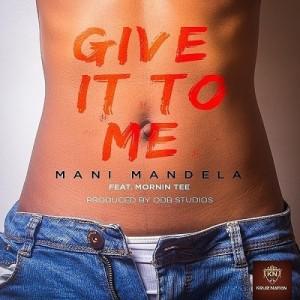 Give It To Me Ft. Mornin Tee ~ Mani Mandela