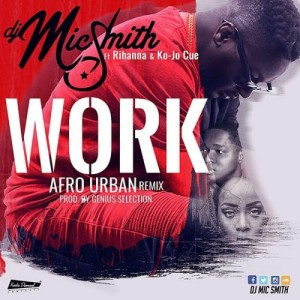 Work (Afro Urban Remix) ft Ko-Jo Cue ~ DJ Micsmith