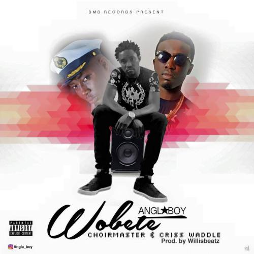 Angla Boy – Wobete ft Criss Waddle x Choir Master