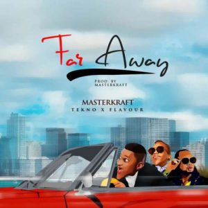 'Far Away' from Masterkraft featuring TekNo and Flavour