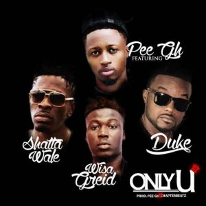 Pee Gh – Only U ft. Shatta Wale x Wisa Greid x Duke