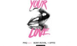 Paq – Your Love ft. Born Royal & Offei